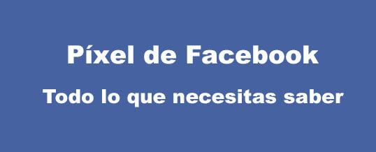 Todo lo que necesitas saber sobre el píxel de Facebook para tus campañas publicitarias