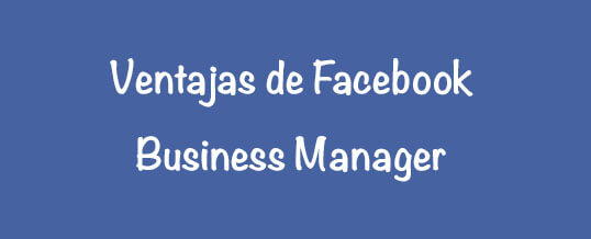 Ventajas de Facebook Business Manager para realizar campañas como agencia